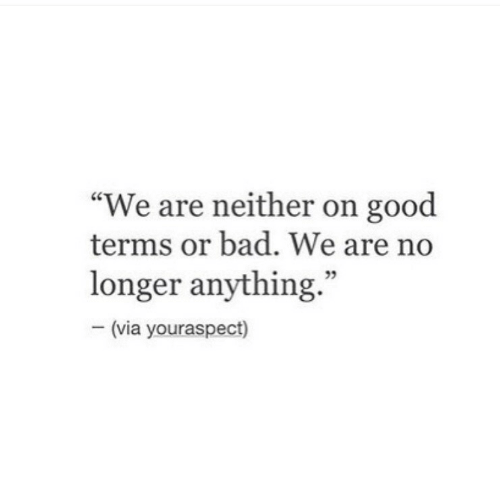 Bad, Good, and Via: We are neither on good  terms or bad. We are no  longer anything.  - (via youraspect)  35