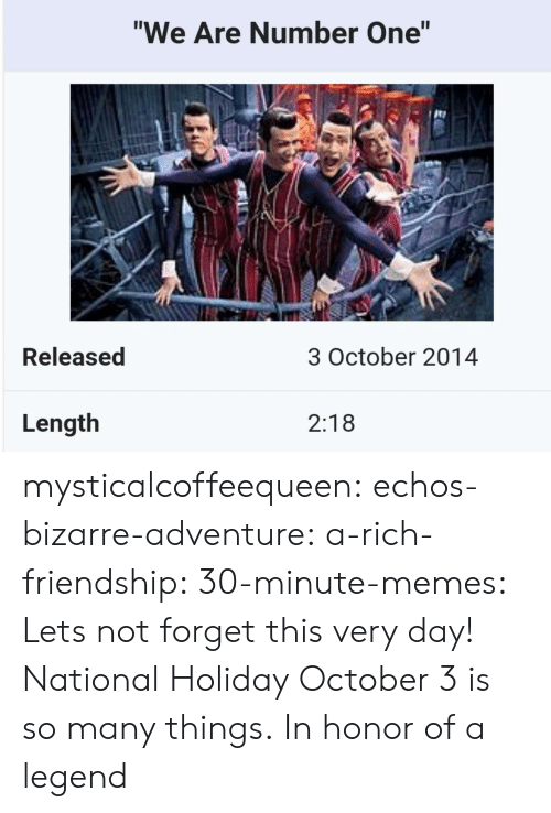 "Bizarre: ""We Are Number One""  te  Released  3 October 2014  Length  2:18 mysticalcoffeequeen:  echos-bizarre-adventure:  a-rich-friendship:  30-minute-memes:  Lets not forget this very day!  National Holiday  October 3 is so many things.   In honor of a legend"