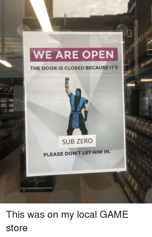 Sub-Zero, Zero, and Game: WE ARE OPEN  THE DOOR IS CLOSED BECAUSE ITS  SUB ZERO  PLEASE DON'T LET HIM IN This was on my local GAME store