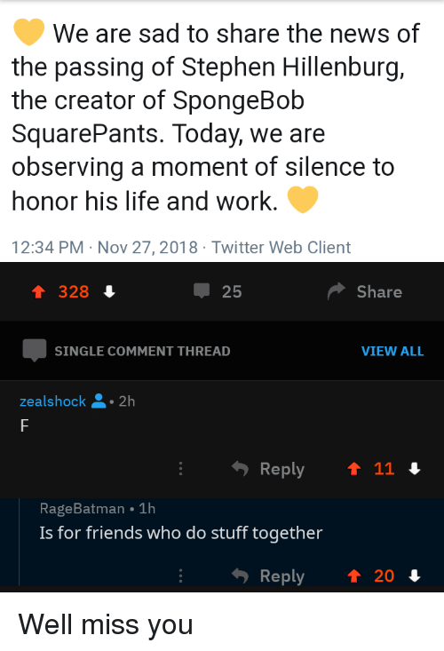 Friends, Life, and News: We are sad to share the news of  the passing of Stephen Hillenburg,  the creator of SpongeBob  SquarePants. Today, we are  observing a moment of silence to  honor his life and work.  12:34 PM Nov 27,2018 Twitter Web Client  1 328 4  25  Share  SINGLE COMMENT THREAD  VIEW ALL  ealshock 2h  RageBatman 1h  Is for friends who do stuff together  Reply  ↑ 20 Well miss you