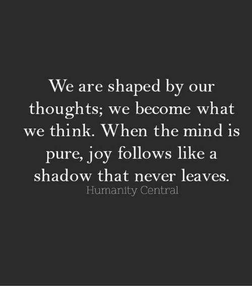 Pured: We are shaped by our  thoughts; we become what  we think. When the mind is  pure, joy follows like a  shadow that never leaves  Humanity Central