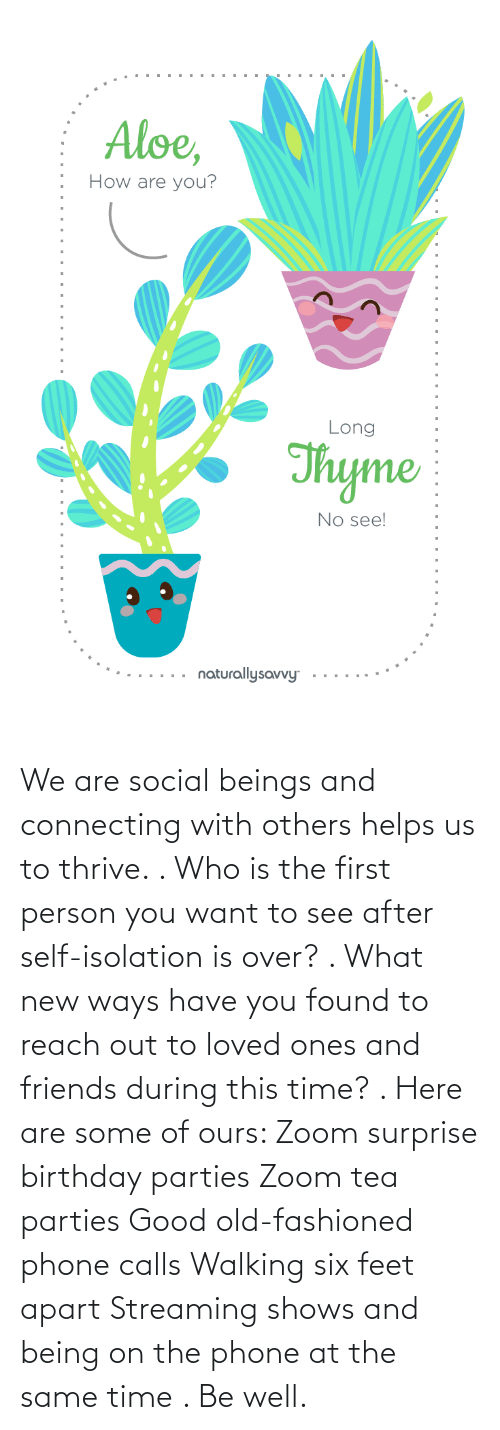 Helps: We are social beings and connecting with others helps us to thrive. . Who is the first person you want to see after self-isolation is over? . What new ways have you found to reach out to loved ones and friends during this time? . Here are some of ours: Zoom surprise birthday parties Zoom tea parties Good old-fashioned phone calls Walking six feet apart Streaming shows and being on the phone at the same time . Be well.