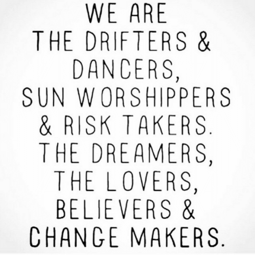 Dancers: WE ARE  THE DRIFTERS &  DANCERS,  SUN WORSHIPPERS  & RISK TAKERS  THE DREAMERS,  THE LOVERS,  BELIEVERS &  CHANGE MAKERS
