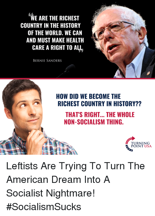 Bernie Sanders: WE ARE THE RICHEST  COUNTRY IN THE HISTORY  OF THE WORLD. WE CAN  AND MUST MAKE HEALTH  CARE A RIGHT TO ALL  BERNIE SANDERS  HOW DID WE BECOME THE  RICHEST COUNTRY IN HISTORY??  THAT'S RIGHT... THE WHOLE  NON-SOCIALISM THING.  TURNING  POINT USA Leftists Are Trying To Turn The American Dream Into A Socialist Nightmare! #SocialismSucks