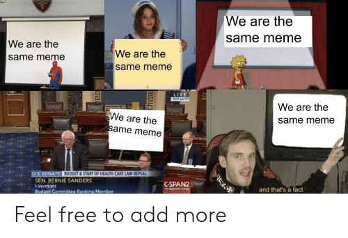 Bernie Sanders, Meme, and Budget: We are the  same meme  We are the  same meme  We are the  same meme  LIVE  3.01 pm ET  We are the  We are the  same meme  same meme  U.S. SENATE BUDGET&START OF HEALTH CARE LAW REPEAL  SEN. BERNIE SANDERS  -Vermont  C-SPAN2  and that's a fact  C-span.org  Budget Committee Ranking Member  ETar Feel free to add more