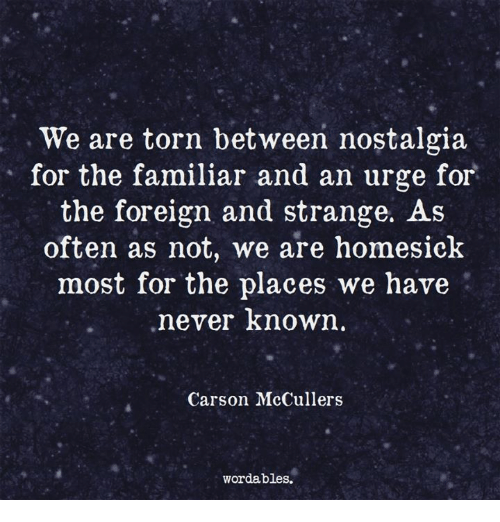 Homesick: We are torn between nostalgia  for the familiar and an urge for  the foreign and strange. As  often as not, we are homesick  most for the places we have  never known.  Carson McCullers  wordables.