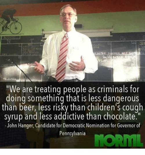 """candids: """"We are treating people as criminals for  doing something that is less dangerous  than beer, less risky than children's cough  syrup and less addictive than chocolate  John Hanger, Candidate for Democratic Nomination for Governor of  Pennsylvania"""