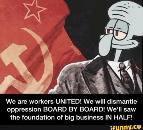 Saw, Business, and United: We are workers UNITED! We will dismantle  oppression BOARD BY BOARD! We'll saw  the foundation of big business IN HALF!  ifunny.co  JSMOCO