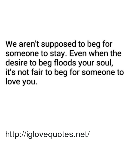 Love, Http, and Net: We aren't supposed to beg for  someone to stay. Even when the  desire to beg floods your soul,  it's not fair to beg for someone to  love you. http://iglovequotes.net/