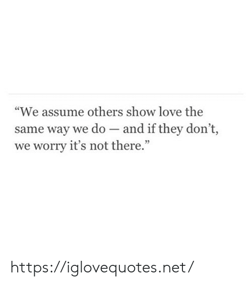 """Love, Net, and They: """"We assume others show love the  same way we do - and if they don't,  we worry it's not there."""" https://iglovequotes.net/"""