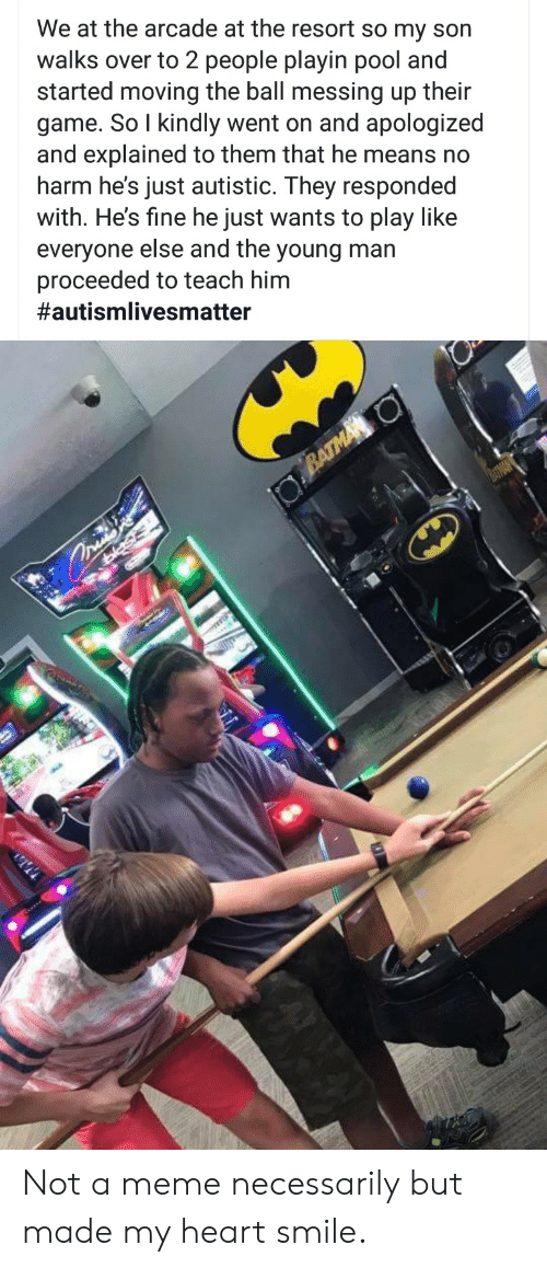 Made My: We at the arcade at the resort so my son  walks over to 2 people playin pool and  started moving the ball messing up their  game. So I kindly went on and apologized  and explained to them that he means no  harm he's just autistic. They responded  with. He's fine he just wants to play like  everyone else and the young man  proceeded to teach him  #autismlivesmatter  BATMA O  asis Not a meme necessarily but made my heart smile.