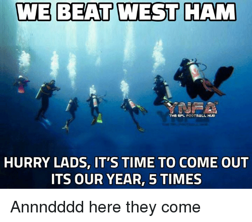 west ham: WE BEAT WEST HAM  THe EPL FOOTBALL  HURRY LADS, IT'S TIME TO COME OUT  ITS OUR YEAR, 5 TIMES Annndddd here they come