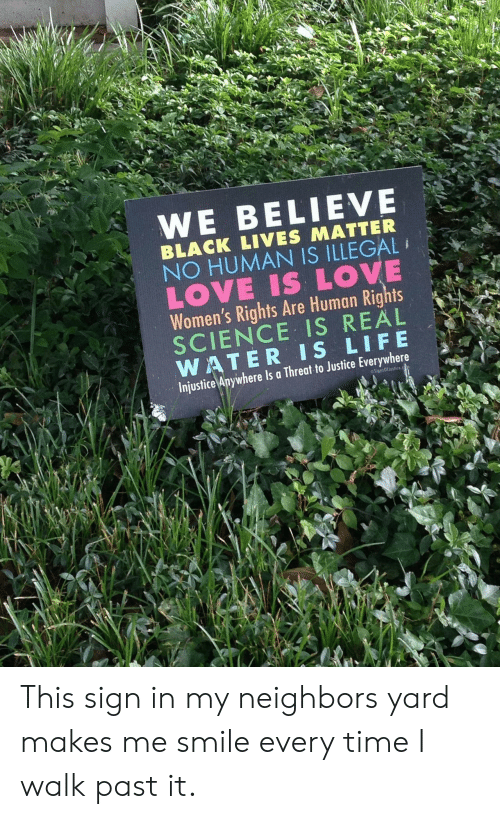 Black Lives Matter, Life, and Love: WE BELIEVE  BLACK LIVES MATTER  NO HUMAN IS ILLEGAL  LOVE IS LOVE  Women's Rights Are Human Rights  SCIENCE IS REAL  WATER IS LIFE  Injustice Anywhere Is a Threat to Justice Everywhere  SignsOffustice This sign in my neighbors yard makes me smile every time I walk past it.