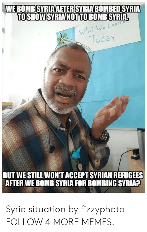 Syrian: WE BOMB SYRIAAFTER SYRIA BOMBED SYRIA  TOSHOW SYRIA NOTTO BOMB SYRIA,  UJea  What We Learh  Today  BUT WE STILL WONT ACCEPT SYRIAN REFUGEES  AFTER WE BOMB SYRIA FOR BOMBING SYRIA? Syria situation by fizzyphoto FOLLOW 4 MORE MEMES.