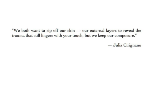 Rip Off: We both want to rip off our skin - our external layers to reveal the  trauma that still lingers with your touch, but we keep our composure.  - Julia  Cirignano
