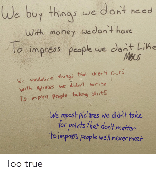 Pictures: We buy things we dont need  With money wwedon't have  To  lo impress people we dont Lihe  Mecs  We vandalize things that aren't ours  with quotes we didn't write  To inpess people ta king shitS  We repost pictures we didn't take  for points that don'tmatter  to impress people we'll never meet Too true