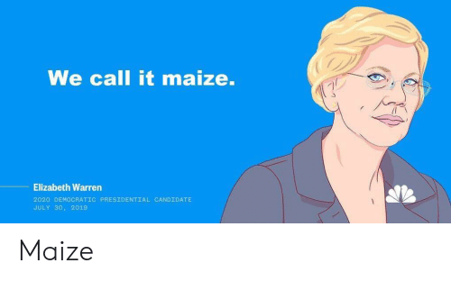 Elizabeth Warren, Politics, and Call: We call it maize.  Elizabeth Warren  2020 DEMOCRATIC PRESIDENTIAL CANDIDATE  JULY 30, 2019 Maize