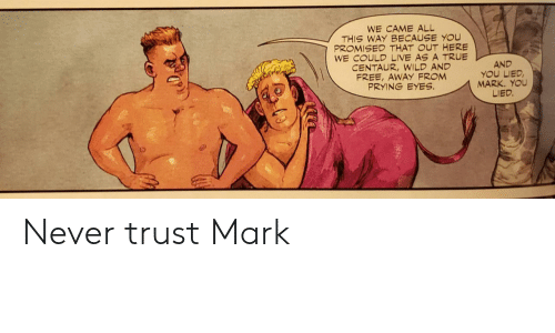 Promised: WE CAME ALL  THIS WAY BECAUSE YOU  PROMISED THAT OUT HERE  WE COULD LIVE AS A TRUE  CENTAUR,WILD AND  FREE, AWAY FROM  PRYING EYES  AND  YOU LIED  MARK. YOU  LIED. Never trust Mark