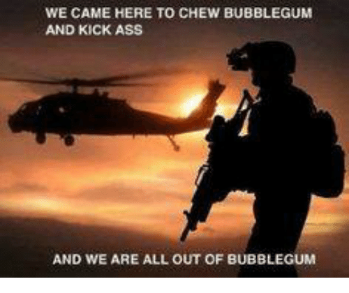 Kicking Ass: WE CAME HERE TO CHEW BUBBLEGUM  AND KICK ASS  AND WE ARE ALL OUT OF BUBBLEGUM