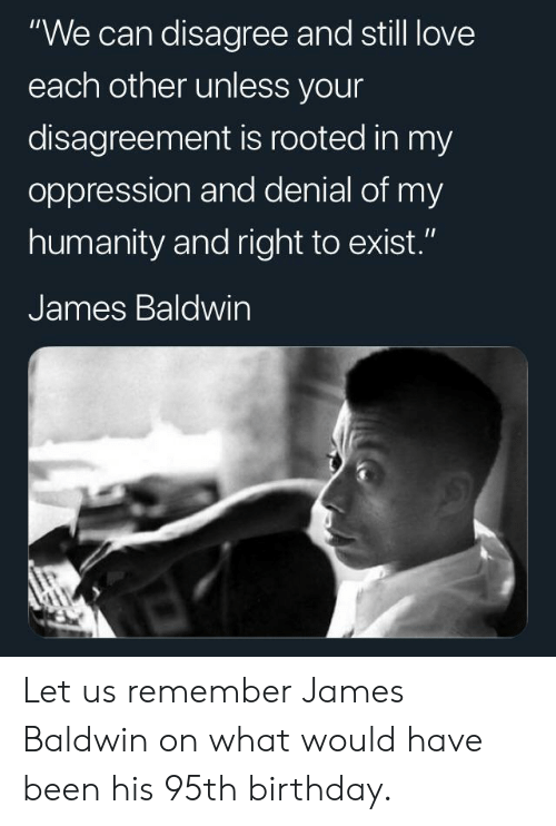 "Birthday, Love, and Humanity: ""We can disagree and still love  each other unless your  disagreement is rooted in my  oppression and denial of my  humanity and right to exist.""  James Baldwin Let us remember James Baldwin on what would have been his 95th birthday."