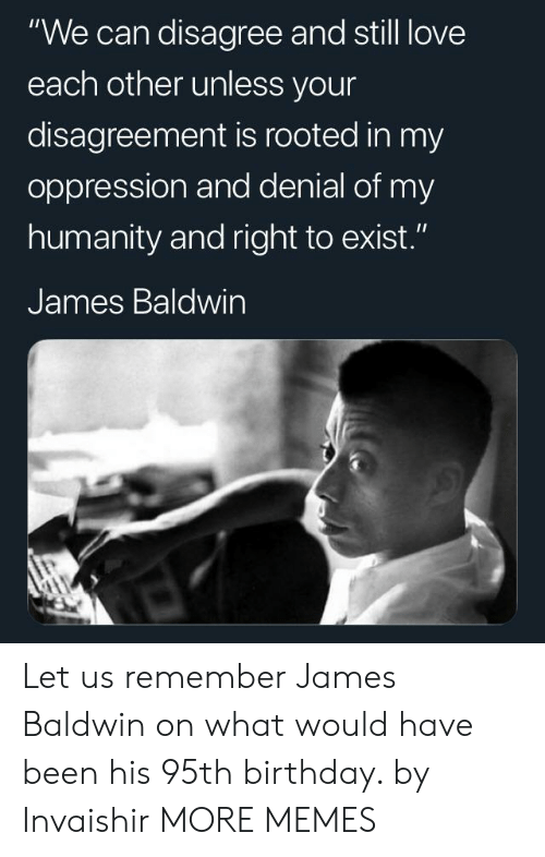 "love each other: ""We can disagree and still love  each other unless your  disagreement is rooted in my  oppression and denial of my  humanity and right to exist.""  James Baldwin Let us remember James Baldwin on what would have been his 95th birthday. by Invaishir MORE MEMES"