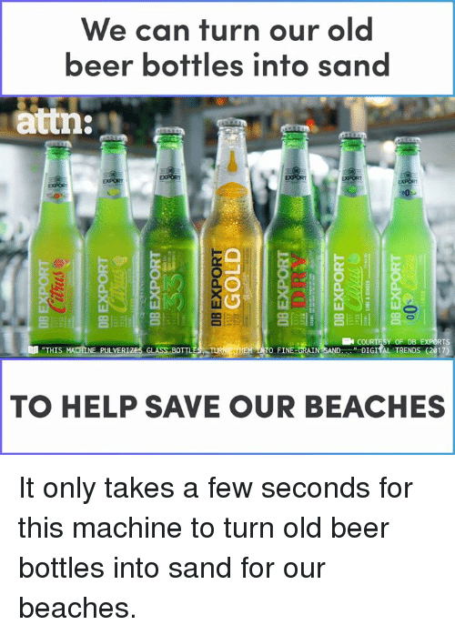 """attn: We can turn our old  beer bottles into san  attn:  亢  Y OF DB  """" DIGIİL TRENDS (2017)  RTS  """"THIS  TO FINE-ORAIN  NE PULVER  TO HELP SAVE OUR BEACHES It only takes a few seconds for this machine to turn old beer bottles into sand for our beaches."""