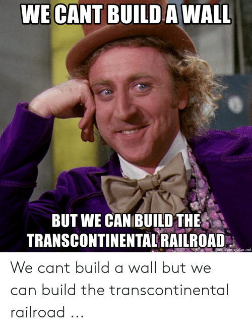 Transcontinental Railroad: WE CANT BUILD A WALL  BUT WE CAN BUILD THE  TRANSCONTINENTAL RAILROAD  memegenerator.net We cant build a wall but we can build the transcontinental railroad ...