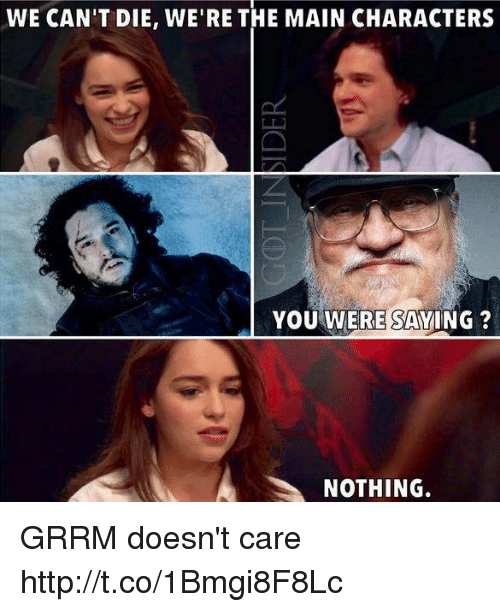 You Were Saying: WE CAN'T DIE, WE'RE THE MAIN CHARACTERS  YOU WERE SAYING?  NOTHING. GRRM doesn't care http://t.co/1Bmgi8F8Lc