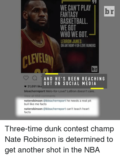 determinant: WE CANT PLAY  br  FANTASY  BASKETBALL.  WE GOT  WHO WE GOT  LEBRON JAMES  ONANTHONYFORLOVERUMORS  AND HE'S BEEN REACHING  OUT ON SOCIAL MEDIA  31,691 like  bleacher report Melo-for-Love? LeBron doesn't care.  View all 656 comments  naterobinson ableacherreport he needs a real pit  bull like me facts  naterobinson @bleacherreport can't teach heart  facts Three-time dunk contest champ Nate Robinson is determined to get another shot in the NBA