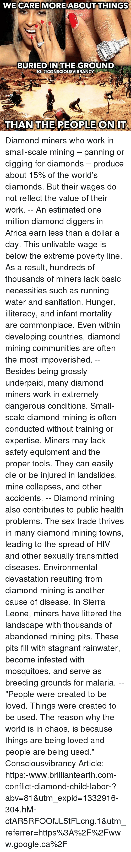 """Basicness: WE CARE MORE ABOUTTHINGS  BURIED IN THE GROUND  IG: @CONSCIOUSVIBRANCY  THAN THE REOPLE ONIT Diamond miners who work in small-scale mining – panning or digging for diamonds – produce about 15% of the world's diamonds. But their wages do not reflect the value of their work. -- An estimated one million diamond diggers in Africa earn less than a dollar a day. This unlivable wage is below the extreme poverty line. As a result, hundreds of thousands of miners lack basic necessities such as running water and sanitation. Hunger, illiteracy, and infant mortality are commonplace. Even within developing countries, diamond mining communities are often the most impoverished. -- Besides being grossly underpaid, many diamond miners work in extremely dangerous conditions. Small-scale diamond mining is often conducted without training or expertise. Miners may lack safety equipment and the proper tools. They can easily die or be injured in landslides, mine collapses, and other accidents. -- Diamond mining also contributes to public health problems. The sex trade thrives in many diamond mining towns, leading to the spread of HIV and other sexually transmitted diseases. Environmental devastation resulting from diamond mining is another cause of disease. In Sierra Leone, miners have littered the landscape with thousands of abandoned mining pits. These pits fill with stagnant rainwater, become infested with mosquitoes, and serve as breeding grounds for malaria. -- """"People were created to be loved. Things were created to be used. The reason why the world is in chaos, is because things are being loved and people are being used."""" Consciousvibrancy Article: https:-www.brilliantearth.com-conflict-diamond-child-labor-?abv=81&utm_expid=1332916-304.hM-ctAR5RFOOfJL5tFLcng.1&utm_referrer=https%3A%2F%2Fwww.google.ca%2F"""