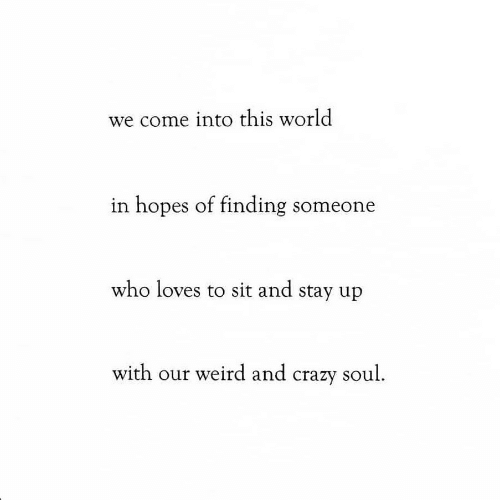 Crazy, Weird, and World: we come into this world  in hopes of finding someone  who loves to sit and stay up  with our weird and crazy soul.