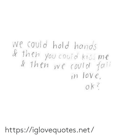 fall in love: we could hold hands  & then you Could kiss me  & then we could fall  in love,  ok? https://iglovequotes.net/