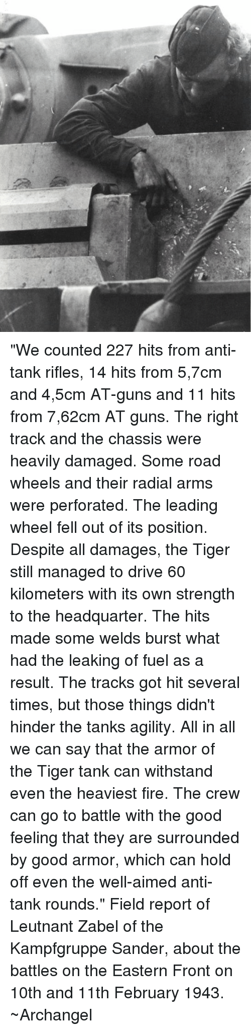 """Withstanded: """"We counted 227 hits from anti-tank rifles, 14 hits from 5,7cm and 4,5cm AT-guns and 11 hits from 7,62cm AT guns. The right track and the chassis were heavily damaged. Some road wheels and their radial arms were perforated. The leading wheel fell out of its position. Despite all damages, the Tiger still managed to drive 60 kilometers with its own strength to the headquarter. The hits made some welds burst what had the leaking of fuel as a result. The tracks got hit several times, but those things didn't hinder the tanks agility. All in all we can say that the armor of the Tiger tank can withstand even the heaviest fire. The crew can go to battle with the good feeling that they are surrounded by good armor, which can hold off even the well-aimed anti-tank rounds.""""   Field report of Leutnant Zabel of the Kampfgruppe Sander, about the battles on the Eastern Front on 10th and 11th February 1943. ~Archangel"""