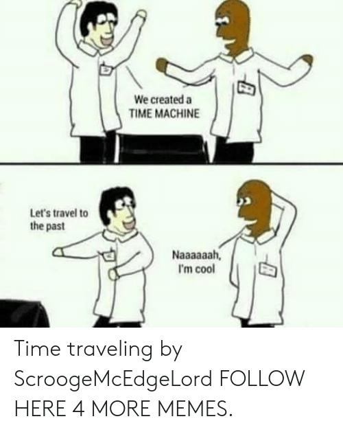 Dank, Memes, and Target: We created a  TIME MACHINE  Let's travel to  the past  I'm cool Time traveling by ScroogeMcEdgeLord FOLLOW HERE 4 MORE MEMES.