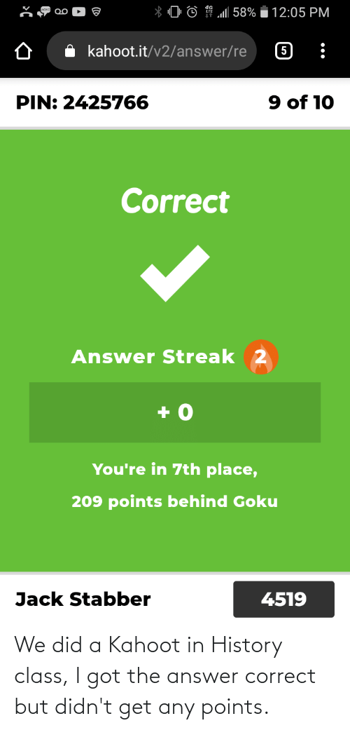 A: We did a Kahoot in History class, I got the answer correct but didn't get any points.