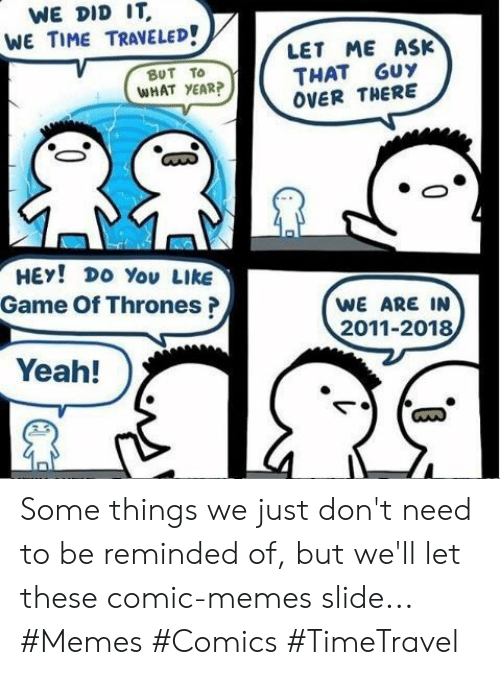 Memes Comics: WE DID IT  WE TIME TRAVELED!  LET ME ASK  THAT GUY  OVER THERE  ΒυT Το  WHAT YEAR?  HEY! DO You LIkE  Game Of Thrones?  WE ARE IN  2011-2018  Yeah! Some things we just don't need to be reminded of, but we'll let these comic-memes slide... #Memes #Comics #TimeTravel