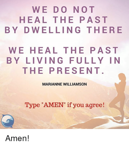 """marianne: WE DO NOT  HEAL THE PAST  BY D WELLING THERE  WE HEAL THE PAST  BY LIVING FULLY IN  THE PRESENT  MARIANNE WILLIAMSON  Type """"AMEN"""" if you agree! Amen!"""