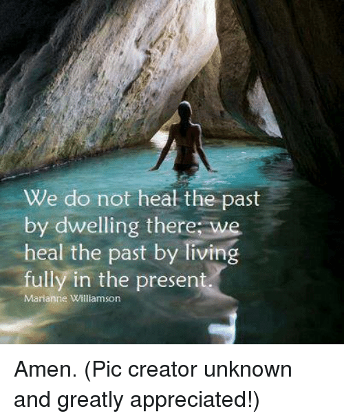 marianne: We do not heal the past  by dwelling there we  heal the past by living  fully in the present  Marianne Williamson Amen.  (Pic creator unknown and greatly appreciated!)