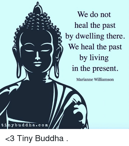 marianne: We do not  heal the past  by dwelling there  We heal the past  by living  in the present.  Marianne Williamson  tiny bud d h a c o m /M <3 Tiny Buddha  .