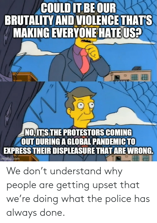 understand: We don't understand why people are getting upset that we're doing what the police has always done.