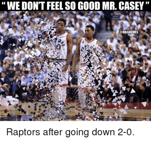 "Nba, Good, and Down: ""WE DON'T FEEL SO GOOD MR. CASEY""  9p  @NBAMEMES Raptors after going down 2-0."