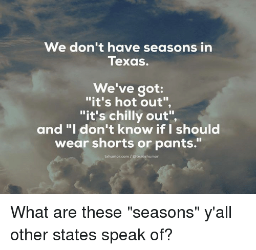 """Chillys: We don't have seasons in  Texas.  We've got  """"it's hot out"""",  """"it's chilly out"""",  and """"I don't know if I should  wear shorts or pants.""""  txhumor corn Otexashumor What are these """"seasons"""" y'all other states speak of?"""