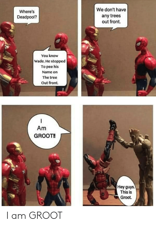 Deadpool, Tree, and Trees: We don't have  Where's  any trees  out front.  Deadpool?  You know  Wade. He stopped  To pee his  Name on  The tree  Out front  Am  GROOT!  Hey guys.  This is  Groot I am GROOT