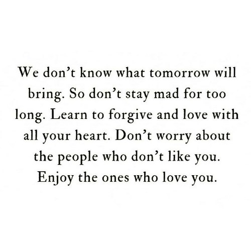 Love, Heart, and Tomorrow: We don't know what tomorrow will  bring. So don't stay mad for too  long. Learn to forgive and love with  all your heart. Don't worry about  the people who don't like you  Enjoy the ones who love you