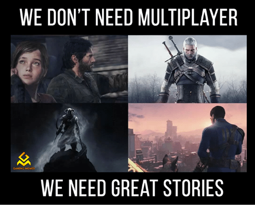 Game Meme: WE DON'T NEED MULTIPLAYER  GAMING MEMES  WE NEED GREAT STORIES