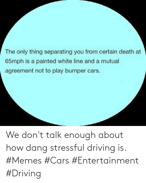 cars: We don't talk enough about how dang stressful driving is. #Memes #Cars #Entertainment #Driving
