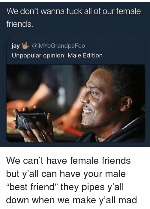 """Fuck All: We don't wanna fuck all of our female  friends.  jay l @iMYoGrandpaFoo  Unpopular opinion: Male Edition We can't have female friends but y'all can have your male """"best friend"""" they pipes y'all down when we make y'all mad"""