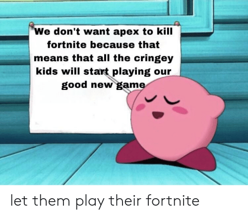 Apex: We don't want apex to kill  fortnite because that  means that all the cringey  kids will start playing our  good new game let them play their fortnite
