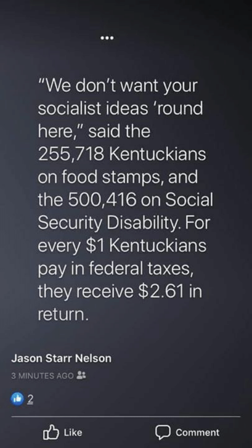 "nelson: ""We don't want your  socialist ideas 'round  here,"" said the  255,718 Kentuckians  on food stamps, and  the 500,416 on Social  Security Disability. For  every $1 Kentuckians  pay in federal taxes  they receive $2.61 in  return.  Jason Starr Nelson  3 MINUTES AGO :  2  Like  Comment"