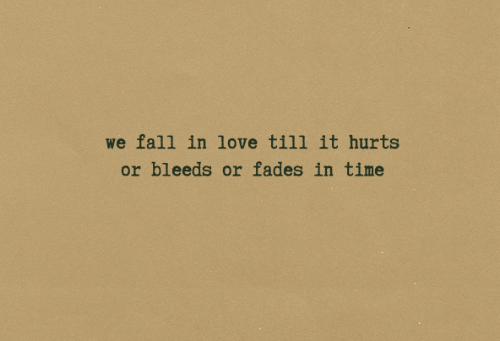 Fall, Love, and Time: we fall in love till it hurts  or bleeds or fades in time
